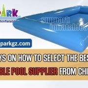 TOP-WAYS-ON-HOW-TO-SELECT-THE-BEST-INFLATABLE-POOL-SUPPLIER-FROM-CHINA-SUNPARK
